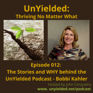 The Stories and WHY behind the UnYielded Podcast – Bobbi Kahler (with John Cerqueira)